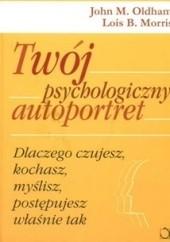 Okładka książki Twój psychologiczny autoportret: Dlaczego czujesz, kochasz, myślisz, działasz właśnie tak? John M. Oldham,Lois B. Morris
