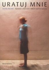 Okładka książki Uratuj mnie. Opowieść o złym życiu i dobrym psychoterapeucie Rachel Reiland