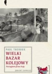 Okładka książki Wielki bazar kolejowy. Pociągiem przez Azję Paul Theroux