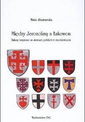 Okładka książki Między Jerozolimą a Łukowem. Zakony krzyżowe na ziemiach polskich w średniowieczu Maria Starnawska