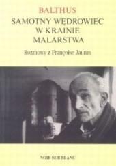Okładka książki Balthus. Samotny wędrowiec w krainie malarstwa. Rozmowy z Francoise Jaunin Balthus,Francoise Jaunin