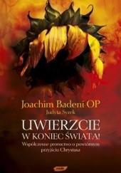 Okładka książki Uwierzcie w koniec świata! Współczesne proroctwo o powtórnym przyjściu Chrystusa Joachim Badeni OP,Judyta Syrek