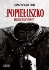 Okładka książki Popiełuszko. Będziesz Ukrzyżowany Krzysztof Kąkolewski