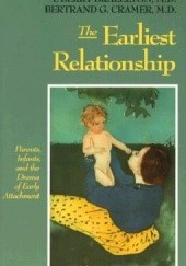 Okładka książki The Earliest Relationship: Parents, Infants, And The Drama Of Early Attachment Bertrand Cramer, T. Berry Brazelton