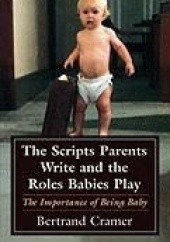 Okładka książki The Scripts Parents Write and the Roles Babies Play: The Importance of Being Baby Bertrand Cramer