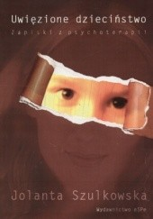 Okładka książki Uwięzione dzieciństwo. Zapiski z psychoterapii Jolanta Szulkowska