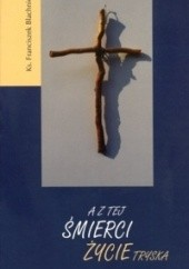 Okładka książki A z tej śmierci życie tryska Franciszek Blachnicki