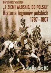 Okładka książki Z ziemi włoskiej do Polski. Historia legionów polskich 1797-1807 Bartłomiej Szyndler