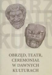 Okładka książki Obrzęd, teatr, ceremoniał w dawnych kulturach Justyna Olko,praca zbiorowa