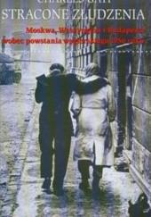 Okładka książki Stracone złudzenia. Moskwa, Waszyngton i Budapeszt wobec powstania węgierskiego 1956 roku Charles Gati