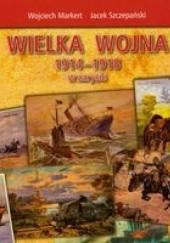 Okładka książki Wielka wojna 1914-1918 w zarysie Wojciech Markert,Jacek Szczepański