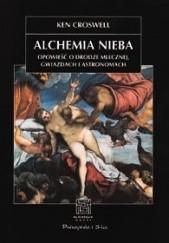Okładka książki Alchemia nieba. Opowieść o Drodze Mlecznej, gwiazdach i astronomach Ken Croswell