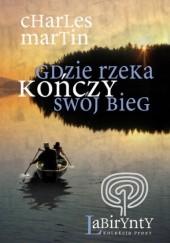 Okładka książki Gdzie rzeka kończy swój bieg Charles Martin