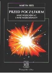 Okładka książki Przed początkiem. Nasz Wszechświat i inne wszechświaty Martin Rees