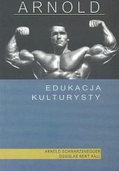 Okładka książki Arnold: Edukacja Kulturysty Arnold Schwarzenegger