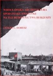 Okładka książki Wrocławska architektura spod znaku swastyki na tle budownictwa III Rzeszy Janusz Dobesz