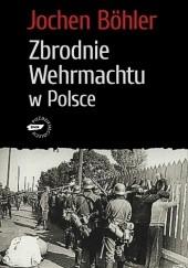Okładka książki Zbrodnie Wehrmachtu w Polsce Jochen Böhler