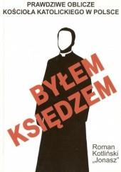 Okładka książki Byłem księdzem. Prawdziwe oblicze kościoła katolickiego w Polsce Roman Kotliński