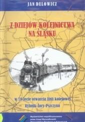 Okładka książki Z dziejów kolejnictwa na Śląsku. W 70-lecie otwarcia linii kolejowej Rybnik-Żory-Pszczyna Jan Delowicz