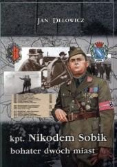 Okładka książki Kpt. Nikodem Sobik - bohater dwóch miast Jan Delowicz