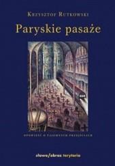 Okładka książki Paryskie pasaże. Opowieść o tajemnych przejściach Krzysztof Rutkowski