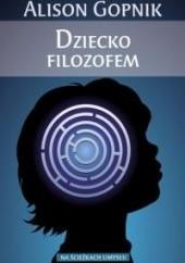 Okładka książki Dziecko filozofem. Co dziecięce umysły mówią nam o prawdzie, miłości oraz sensie życia Alison Gopnik