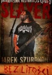 Okładka książki Bez litości. Prawdziwa historia zespołu Slayer Jarek Szubrycht