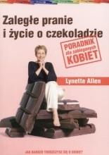 Zaległe pranie i życie o czekoladzie. Poradnik dla zabieganych kobiet. - Allen Lynette