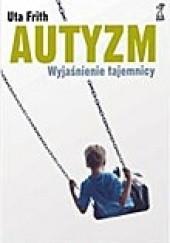 Okładka książki Autyzm. Wyjaśnienie tajemnicy Uta Frith