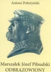 Okładka książki Marszałek Józef Piłsudski odbrązowiony Antoni Położyński