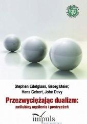 Okładka książki Przezwyciężając Dualizm. Zaślubiny Myślenia i Postrzeżeń Stephen Edelglass,Georg Maier,Hans Gebert,John Davy