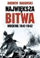 Okładka książki Największa bitwa. Moskwa 1941-1942. Stalin, Hitler i rozpaczliwa walka o Moskwę, która zmieniła bieg drugiej wojny światowej Andrew Nagorski