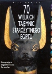 Okładka książki 70 Wielkich Tajemnic Starożytnego Egiptu Mark Collier,Bill Manley,Manfred Bietak,Aidan Dodson,John Bimson,Elizabeth Goring,Dominic Montserrat