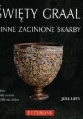 Okładka książki Święty Graal i inne zaginione skarby. Słynne skarby świata odkryte na nowo Joel Levy