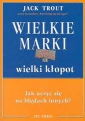 Okładka książki Wielkie marki, wielki kłopot. Jak uczyć się na błędach innych? Jack Trout