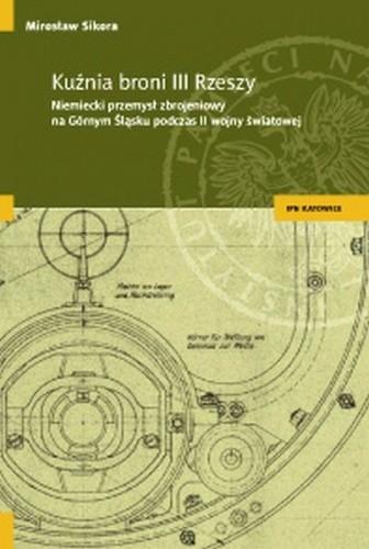 Okładka książki Kuźnia broni III Rzeszy. Niemiecki przemysł zbrojeniowy na Górnym Śląsku podczas II wojny światowej Mirosław Sikora