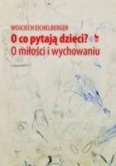Okładka książki O co pytają dzieci? O miłości i wychowaniu Wojciech Eichelberger