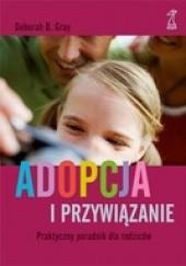 Okładka książki Adopcja i przywiązanie. Praktyczny poradnik dla rodziców Deborah Gray