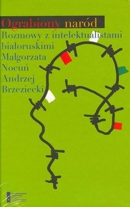 Okładka książki Ograbiony naród. Rozmowy z intelektualistami białoruskimi Andrzej Brzeziecki,Małgorzata Nocuń