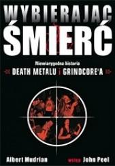 Okładka książki Wybierając śmierć. Niewiarygodna historia death metalu i grindcore'a Albert Mudrian