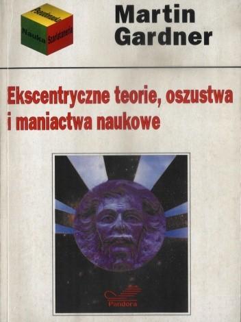 Okładka książki Ekscentryczne teorie, oszustwa i maniactwa naukowe Martin Gardner