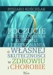 Okładka książki Poczucie umiejscowienia kontroli i przekonania o własnej skuteczności w zdrowiu i chorobie Ryszard Kościelak