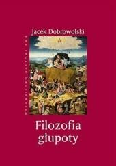 Okładka książki Filozofia głupoty Jacek Dobrowolski