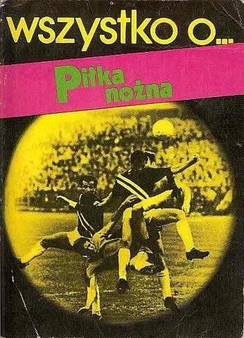 Okładka książki Wszystko o... piłka nożna Jacek Semkowicz