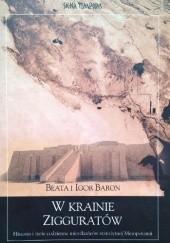 Okładka książki W krainie zigguratów : historia i życie codzienne mieszkańców starożytnej Mezopotamii Beata Baron,Igor Baron