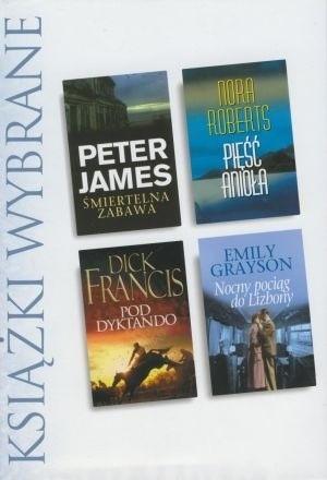 Okładka książki KSIĄŻKI WYBRANE: Śmiertelna zabawa; Pięść anioła; Pod dyktando; Nocny pociąg do Lizbony Dick Francis,Emily Grayson,Peter James,Nora Roberts
