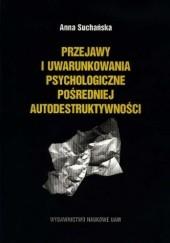 Okładka książki Przejawy i uwarunkowania psychologiczne pośredniej autodestruktywności Anna Suchańska