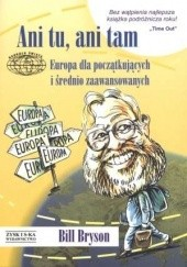 Okładka książki Ani tu, ani tam. Europa dla początkujących i średnio zaawansowanych Bill Bryson