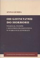 Okładka książki Od gotycyzmu do horroru. Wilkołak, wampir i monstrum frankensteina w wybranych utworach Anna Gemra