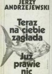 Okładka książki Teraz na ciebie zagłada. Już prawie nic. Jerzy Andrzejewski